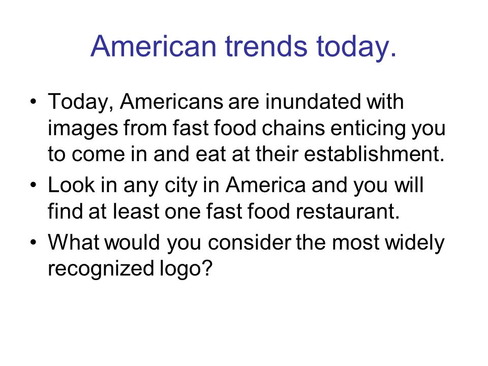 American trends today. Today, Americans are inundated with images from fast food chains enticing you to come in and eat at their establishment. Look i