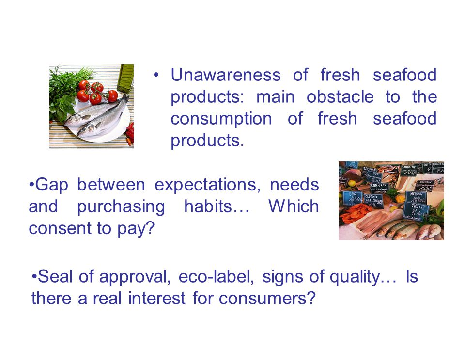 Unawareness of fresh seafood products: main obstacle to the consumption of fresh seafood products.