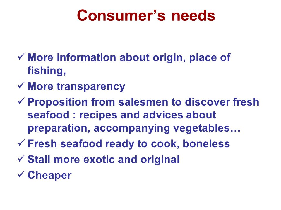 Consumer's needs More information about origin, place of fishing, More transparency Proposition from salesmen to discover fresh seafood : recipes and advices about preparation, accompanying vegetables… Fresh seafood ready to cook, boneless Stall more exotic and original Cheaper