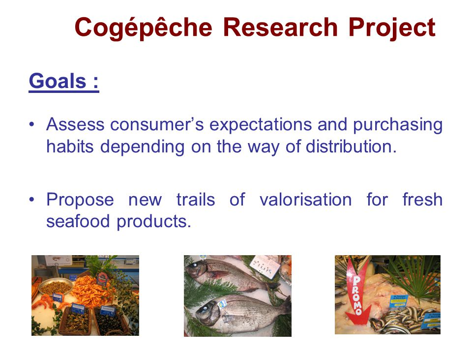 Cogépêche Research Project Goals : Assess consumer's expectations and purchasing habits depending on the way of distribution.