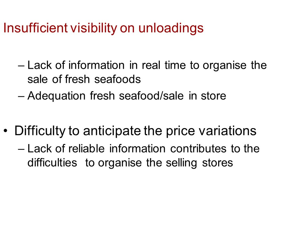 Insufficient visibility on unloadings –Lack of information in real time to organise the sale of fresh seafoods –Adequation fresh seafood/sale in store Difficulty to anticipate the price variations –Lack of reliable information contributes to the difficulties to organise the selling stores