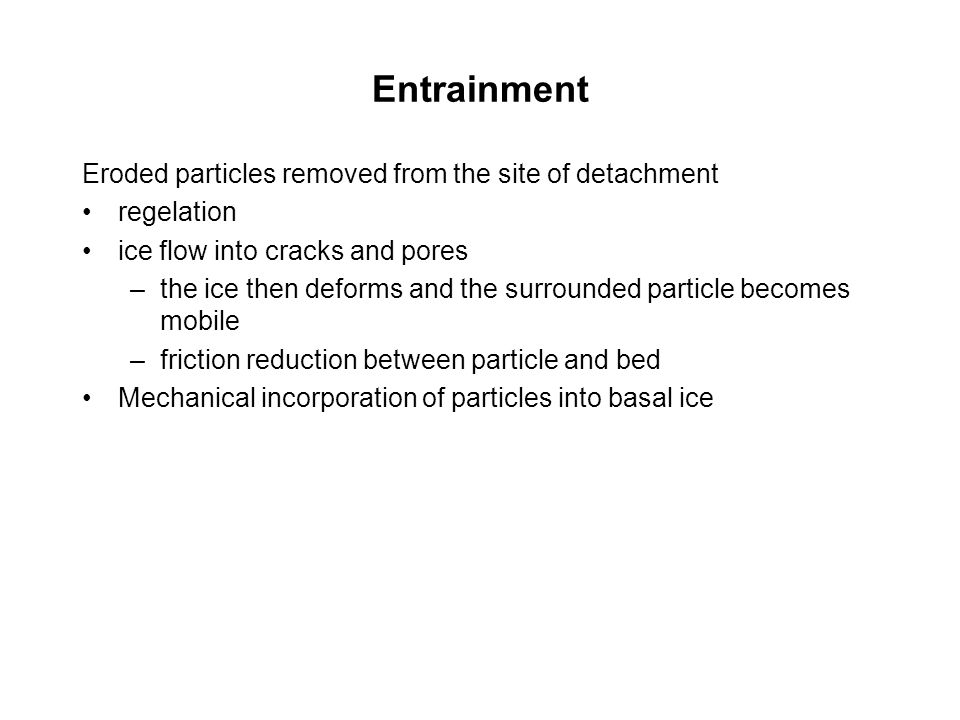 Entrainment Eroded particles removed from the site of detachment regelation ice flow into cracks and pores –the ice then deforms and the surrounded particle becomes mobile –friction reduction between particle and bed Mechanical incorporation of particles into basal ice