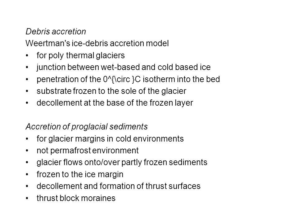 Debris accretion Weertman s ice-debris accretion model for poly thermal glaciers junction between wet-based and cold based ice penetration of the 0^{\circ }C isotherm into the bed substrate frozen to the sole of the glacier decollement at the base of the frozen layer Accretion of proglacial sediments for glacier margins in cold environments not permafrost environment glacier flows onto/over partly frozen sediments frozen to the ice margin decollement and formation of thrust surfaces thrust block moraines