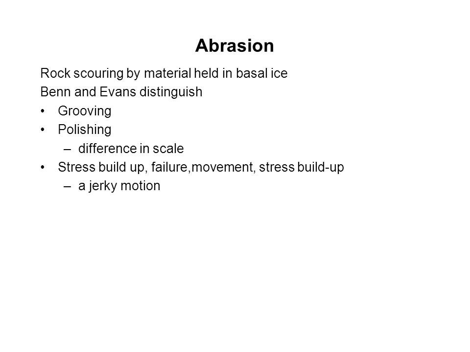 Abrasion Rock scouring by material held in basal ice Benn and Evans distinguish Grooving Polishing –difference in scale Stress build up, failure,movement, stress build-up –a jerky motion