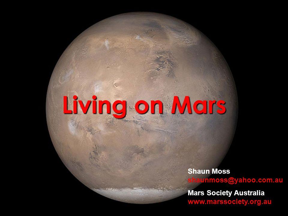 Living on Mars Shaun Moss shaunmoss@yahoo.com.au Mars Society Australia www.marssociety.org.au