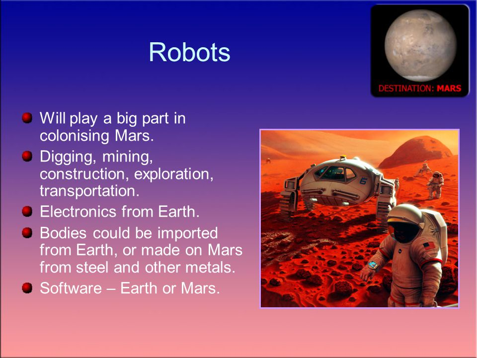Robots Will play a big part in colonising Mars.