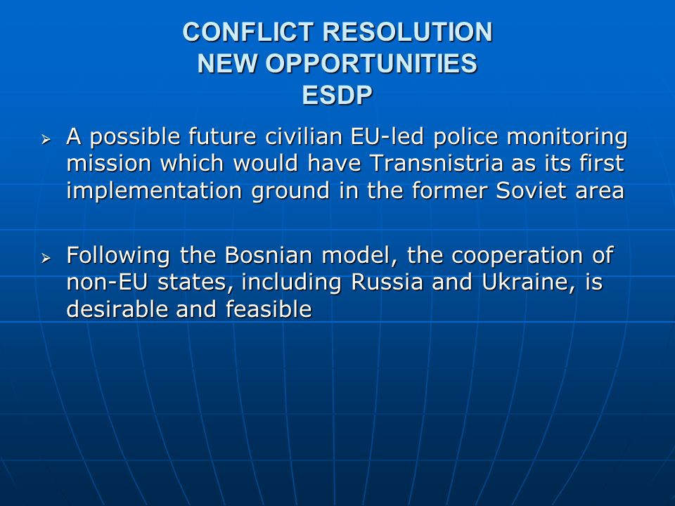 CONFLICT RESOLUTION NEW OPPORTUNITIES ESDP  A possible future civilian EU-led police monitoring mission which would have Transnistria as its first im