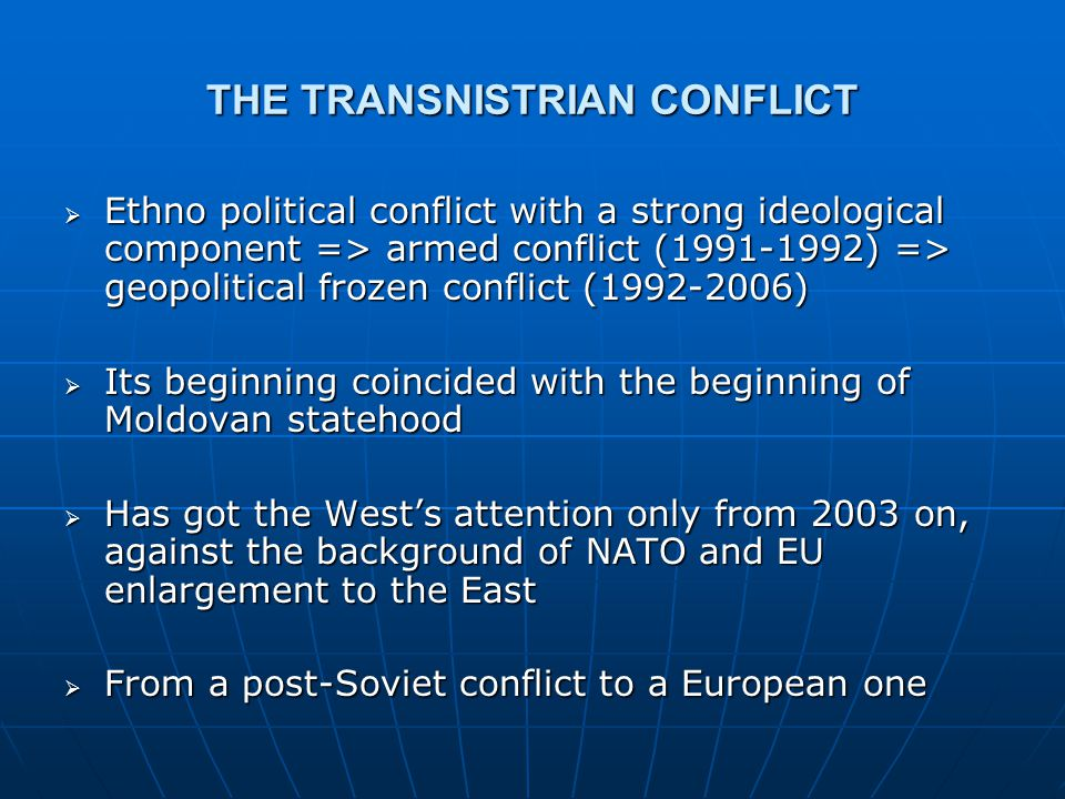 GEOPOLITICAL AND GEO-ECONOMIC ASPECTS: RUSSIA  Transnistria, Nagorno-Karabach, South Ossetia, Abkhazia and Adjaria frozen conflicts materialize Russia's near abroad concept  Transnistria – Russia's most advanced stronghold to the West, near the common NATO-EU eastern border of Romania  Russia's involvement in the conflict  The 14 th Army support in the armed conflict  The signing of the ceasefire agreement (1992)  Peacekeeping role  Mediator role