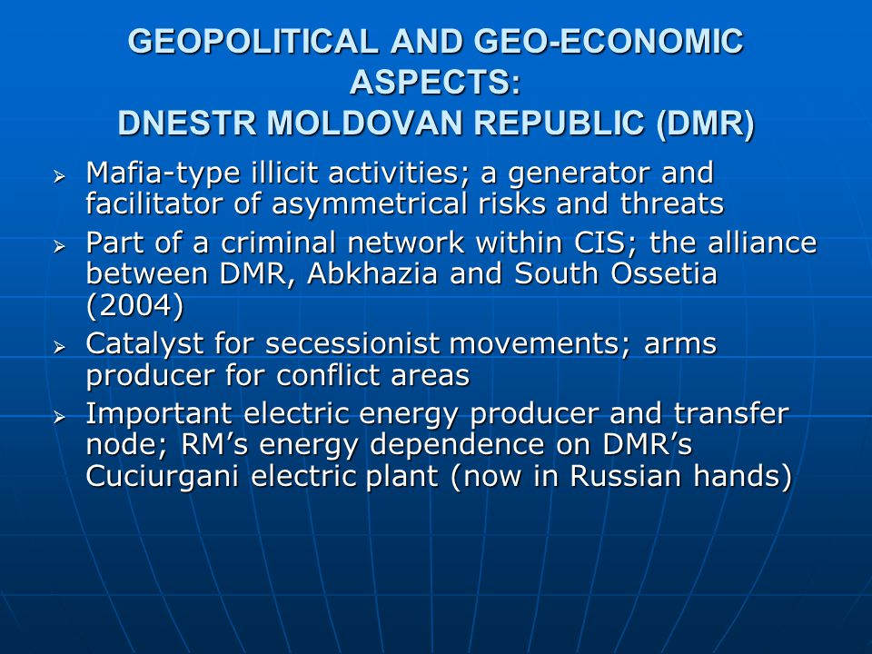 GEOPOLITICAL AND GEO-ECONOMIC ASPECTS: DNESTR MOLDOVAN REPUBLIC (DMR)  Mafia-type illicit activities; a generator and facilitator of asymmetrical ris