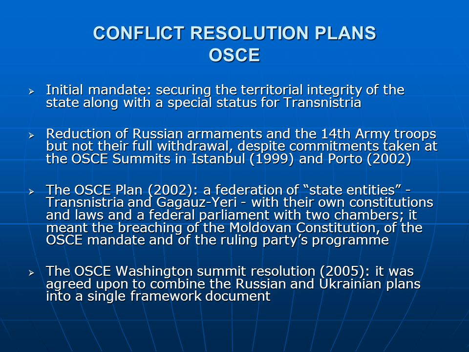 CONFLICT RESOLUTION PLANS RUSSIA  Kozak Memorandum (2003): recipe for the transnistrianization of RM - a federal state with 2 entities, DMR and the Gagauz-Yeri - a bicameral Parliament, the federal entities having an a priori 50 per cent of votes and the Senate having the right to veto any piece of legislation regarding the federation - official languages: Moldovan and Russian - the withdrawal of Russian peacekeeping troops: sometime around the year 2030 - rejected by President Voronin and the Maastricht OSCE Summit (2003)  Belkovski Plan (2004 & 2006): Bessarabia vs.