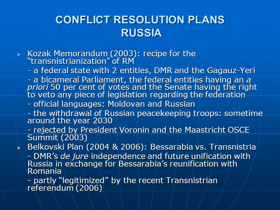 "CONFLICT RESOLUTION PLANS RUSSIA  Kozak Memorandum (2003): recipe for the ""transnistrianization"" of RM - a federal state with 2 entities, DMR and the"