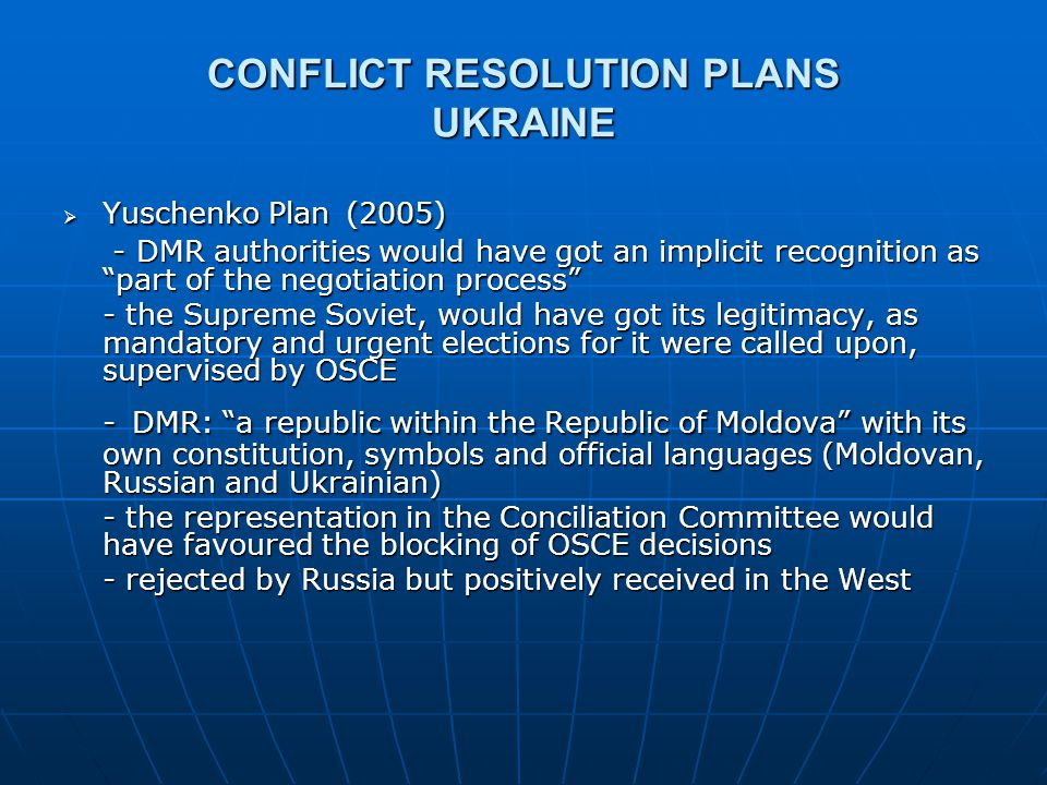 "CONFLICT RESOLUTION PLANS UKRAINE  Yuschenko Plan (2005) - DMR authorities would have got an implicit recognition as ""part of the negotiation process"