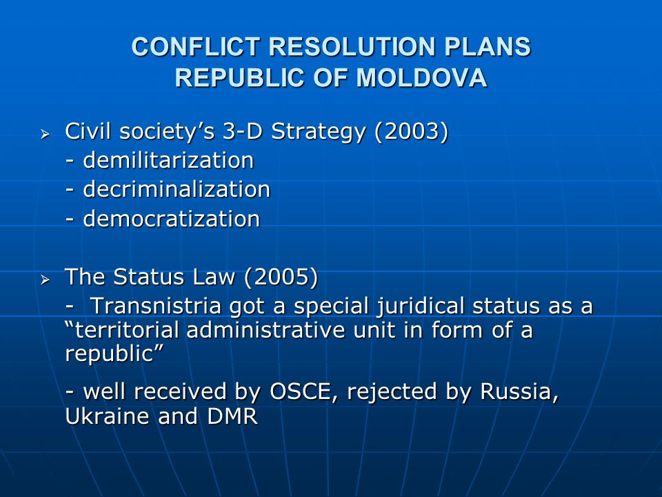 CONFLICT RESOLUTION PLANS ROMANIA  Initially a part of the mediation process, soon after excluded from it  Throughout the acting Romanian presidency of OSCE (2001) it decided to transfer the Transnistrian issue on the agenda of the incoming Portuguese presidency  Civil society's recommendations (2005) for a Cyprus scenario for RM: letting out Transnistria and focus on EU accession  President Traian Basescu (2006): Romanian-Moldovan reunification will be made within EU