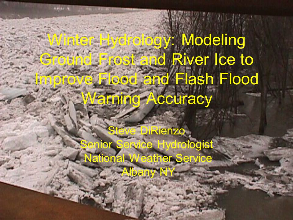 Winter Hydrology: Modeling Ground Frost and River Ice to Improve Flood and Flash Flood Warning Accuracy Steve DiRienzo Senior Service Hydrologist National Weather Service Albany NY