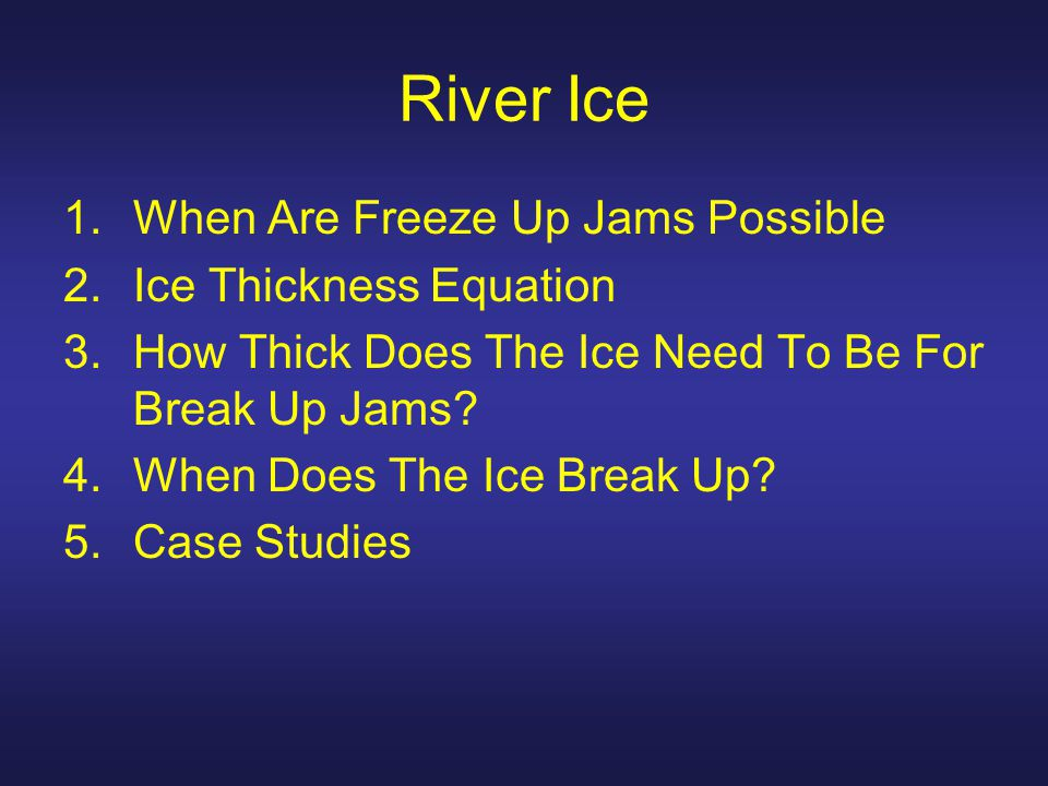 River Ice 1.When Are Freeze Up Jams Possible 2.Ice Thickness Equation 3.How Thick Does The Ice Need To Be For Break Up Jams.