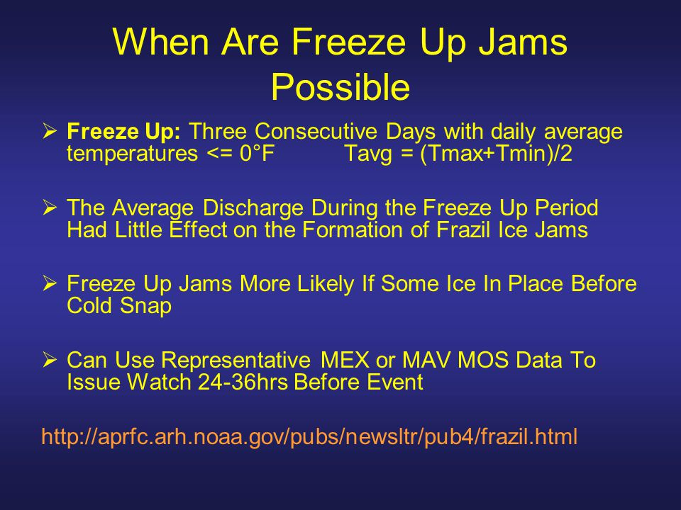 When Are Freeze Up Jams Possible  Freeze Up: Three Consecutive Days with daily average temperatures <= 0°F Tavg = (Tmax+Tmin)/2  The Average Discharge During the Freeze Up Period Had Little Effect on the Formation of Frazil Ice Jams  Freeze Up Jams More Likely If Some Ice In Place Before Cold Snap  Can Use Representative MEX or MAV MOS Data To Issue Watch 24-36hrs Before Event http://aprfc.arh.noaa.gov/pubs/newsltr/pub4/frazil.html