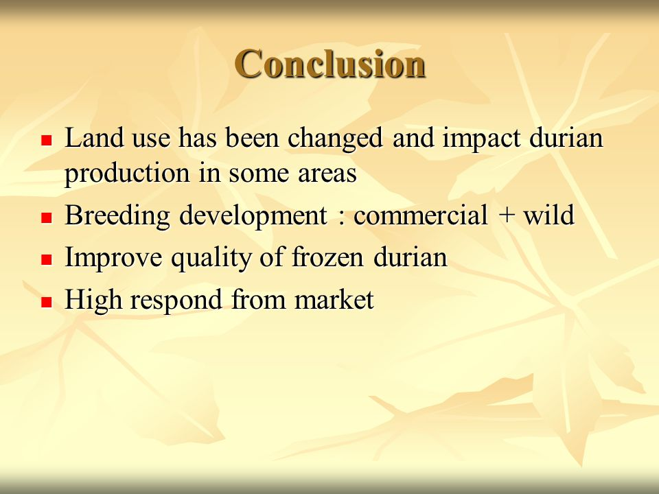 Conclusion Land use has been changed and impact durian production in some areas Land use has been changed and impact durian production in some areas Breeding development : commercial + wild Breeding development : commercial + wild Improve quality of frozen durian Improve quality of frozen durian High respond from market High respond from market