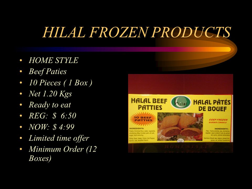HILAL FROZEN PRODUCTS HOME STYLE Beef Paties 10 Pieces ( 1 Box ) Net 1.20 Kgs Ready to eat REG: $ 6:50 NOW: $ 4:99 Limited time offer Minimum Order (12 Boxes)