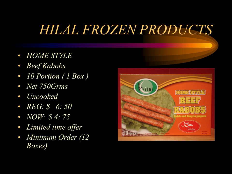 HILAL FROZEN PRODUCTS HOME STYLE Beef Kabobs 10 Portion ( 1 Box ) Net 750Grms Uncooked REG: $ 6: 50 NOW: $ 4: 75 Limited time offer Minimum Order (12 Boxes)