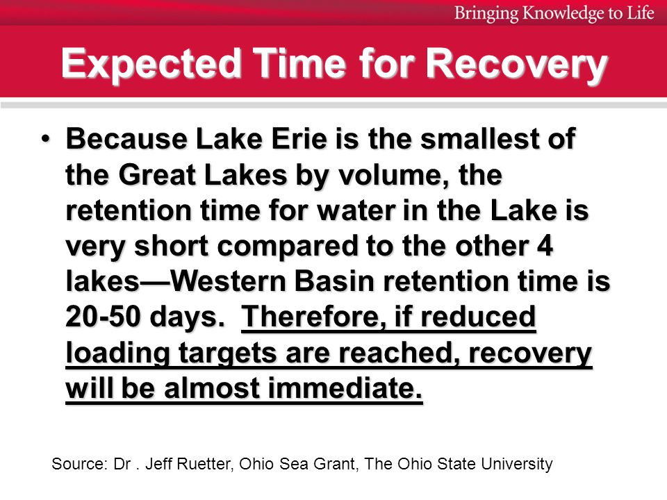 Expected Time for Recovery Because Lake Erie is the smallest of the Great Lakes by volume, the retention time for water in the Lake is very short compared to the other 4 lakes—Western Basin retention time is 20-50 days.