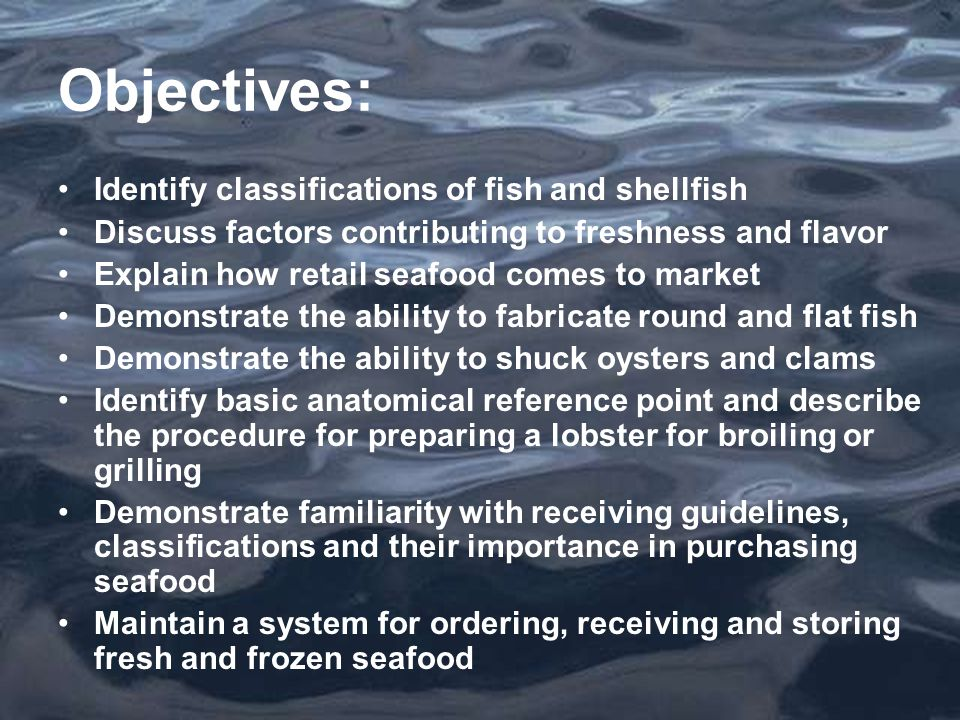 Objectives: Identify classifications of fish and shellfish Discuss factors contributing to freshness and flavor Explain how retail seafood comes to market Demonstrate the ability to fabricate round and flat fish Demonstrate the ability to shuck oysters and clams Identify basic anatomical reference point and describe the procedure for preparing a lobster for broiling or grilling Demonstrate familiarity with receiving guidelines, classifications and their importance in purchasing seafood Maintain a system for ordering, receiving and storing fresh and frozen seafood