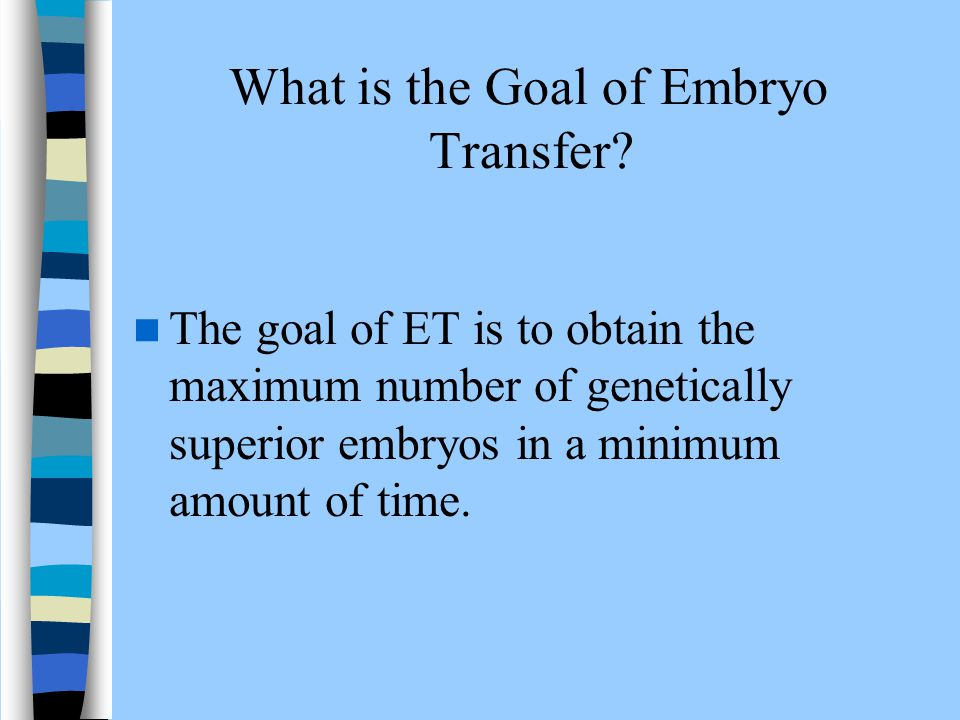 What is the Goal of Embryo Transfer? The goal of ET is to obtain the maximum number of genetically superior embryos in a minimum amount of time.