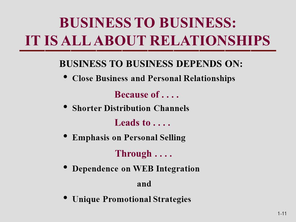 BUSINESS TO BUSINESS: IT IS ALL ABOUT RELATIONSHIPS BUSINESS TO BUSINESS DEPENDS ON: Close Business and Personal Relationships Shorter Distribution Channels Emphasis on Personal Selling Dependence on WEB Integration and Unique Promotional Strategies Because of....