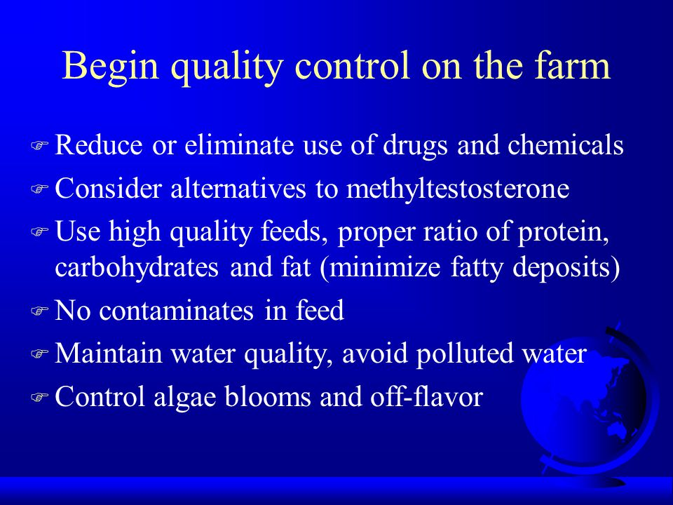 Begin quality control on the farm F Reduce or eliminate use of drugs and chemicals F Consider alternatives to methyltestosterone F Use high quality fe