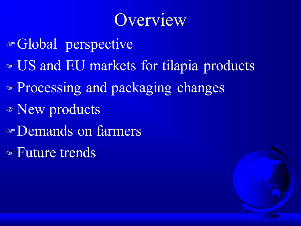 Overview F Global perspective F US and EU markets for tilapia products F Processing and packaging changes F New products F Demands on farmers F Future trends