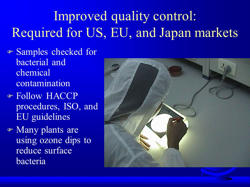 Improved quality control: Required for US, EU, and Japan markets F Samples checked for bacterial and chemical contamination F Follow HACCP procedures, ISO, and EU guidelines F Many plants are using ozone dips to reduce surface bacteria