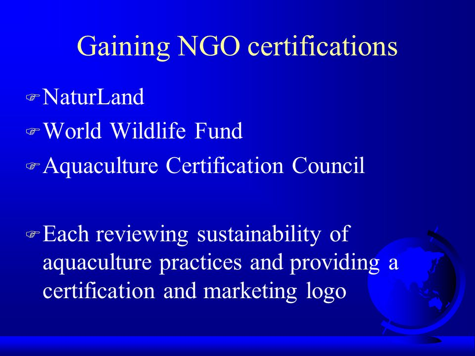 Gaining NGO certifications F NaturLand F World Wildlife Fund F Aquaculture Certification Council F Each reviewing sustainability of aquaculture practices and providing a certification and marketing logo