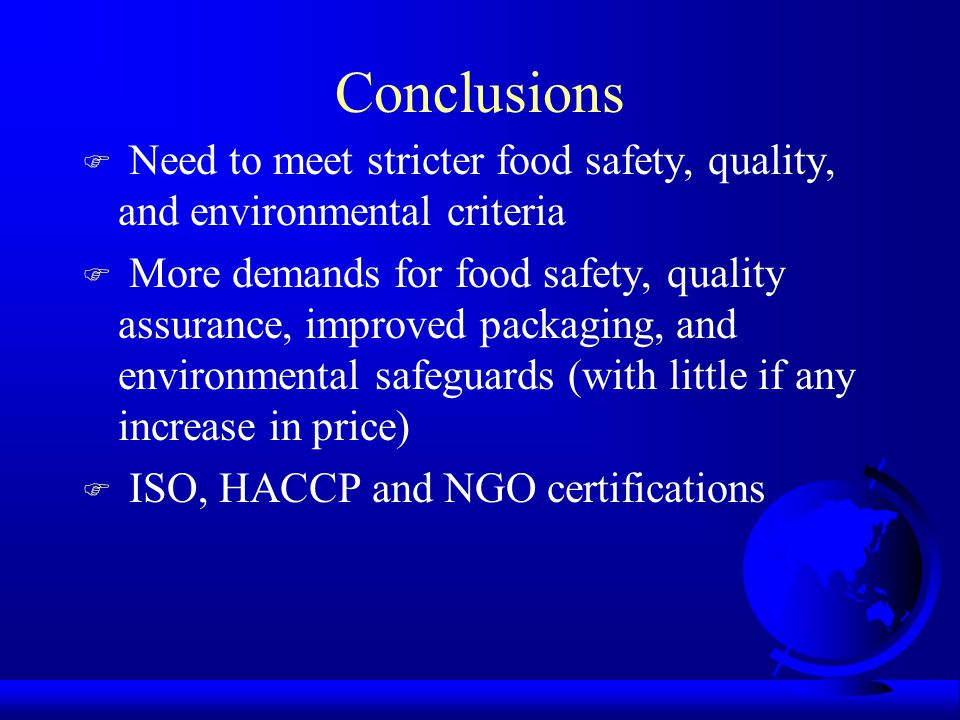 Conclusions F Need to meet stricter food safety, quality, and environmental criteria F More demands for food safety, quality assurance, improved packaging, and environmental safeguards (with little if any increase in price) F ISO, HACCP and NGO certifications