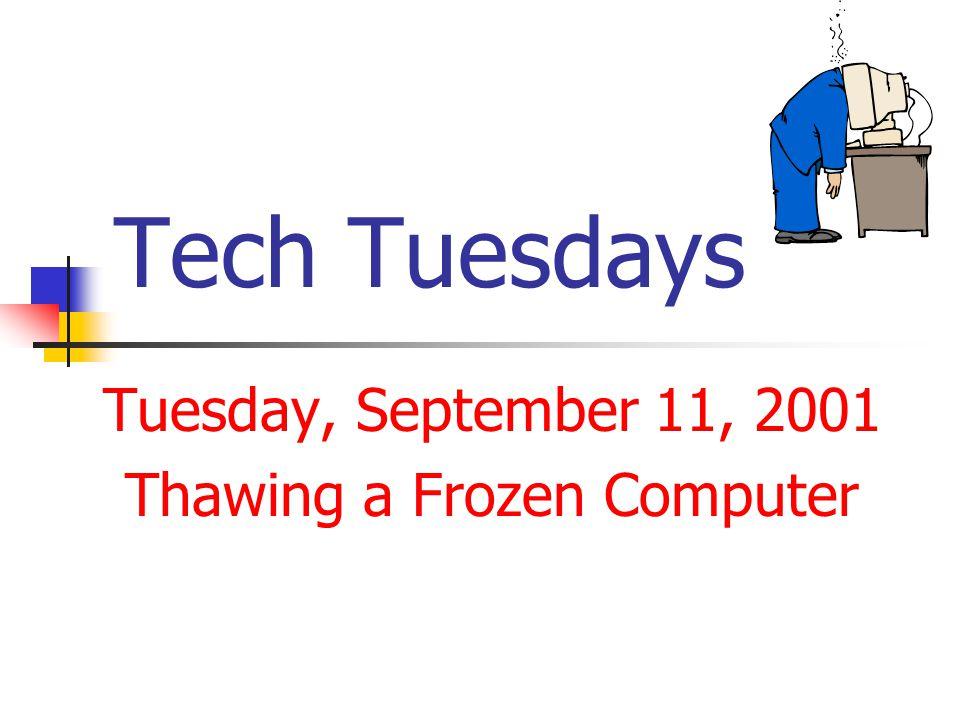 Tech Tuesdays Tuesday, September 11, 2001 Thawing a Frozen Computer
