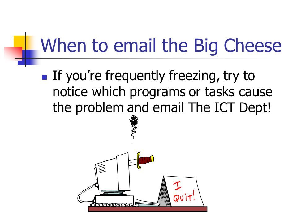 When to email the Big Cheese If you're frequently freezing, try to notice which programs or tasks cause the problem and email The ICT Dept!
