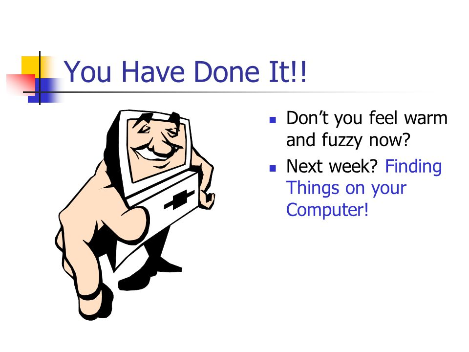 You Have Done It!! Don't you feel warm and fuzzy now? Next week? Finding Things on your Computer!