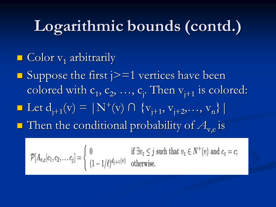 Logarithmic bounds (contd.) Color v 1 arbitrarily Color v 1 arbitrarily Suppose the first j>=1 vertices have been colored with c 1, c 2, …, c j.