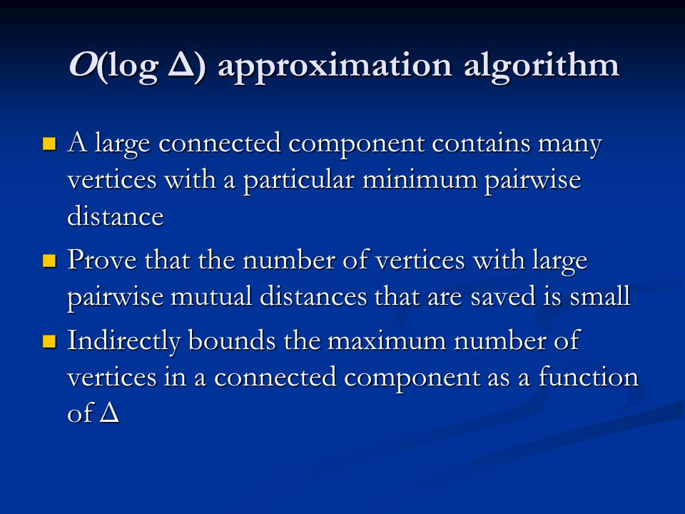 O(log Δ) approximation algorithm A large connected component contains many vertices with a particular minimum pairwise distance A large connected component contains many vertices with a particular minimum pairwise distance Prove that the number of vertices with large pairwise mutual distances that are saved is small Prove that the number of vertices with large pairwise mutual distances that are saved is small Indirectly bounds the maximum number of vertices in a connected component as a function of Δ Indirectly bounds the maximum number of vertices in a connected component as a function of Δ