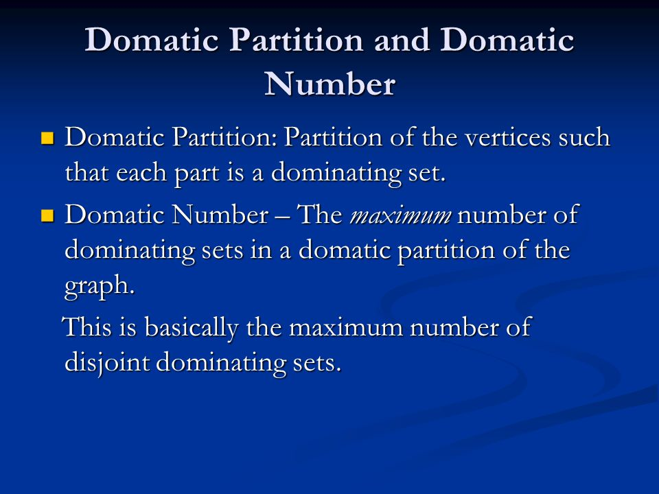 Domatic Partition and Domatic Number Domatic Partition: Partition of the vertices such that each part is a dominating set. Domatic Partition: Partitio