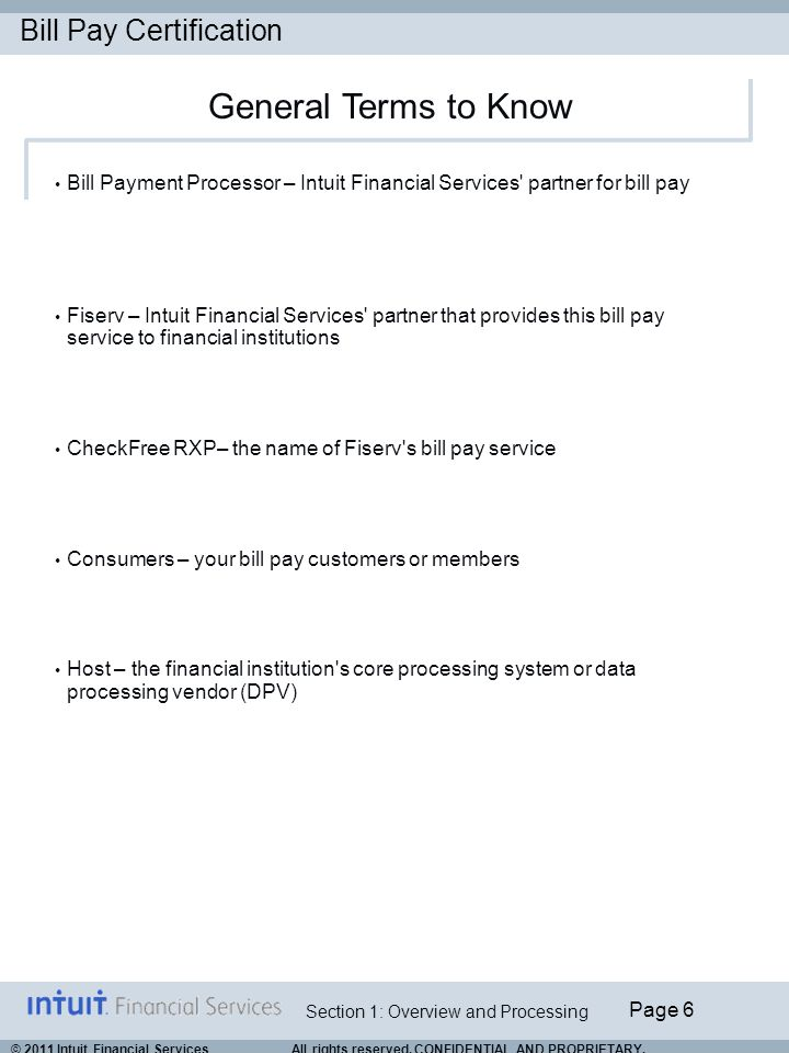 Bill Pay Certification Page 6 Section 1: Overview and Processing © 2011 Intuit Financial Services All rights reserved. CONFIDENTIAL AND PROPRIETARY. B