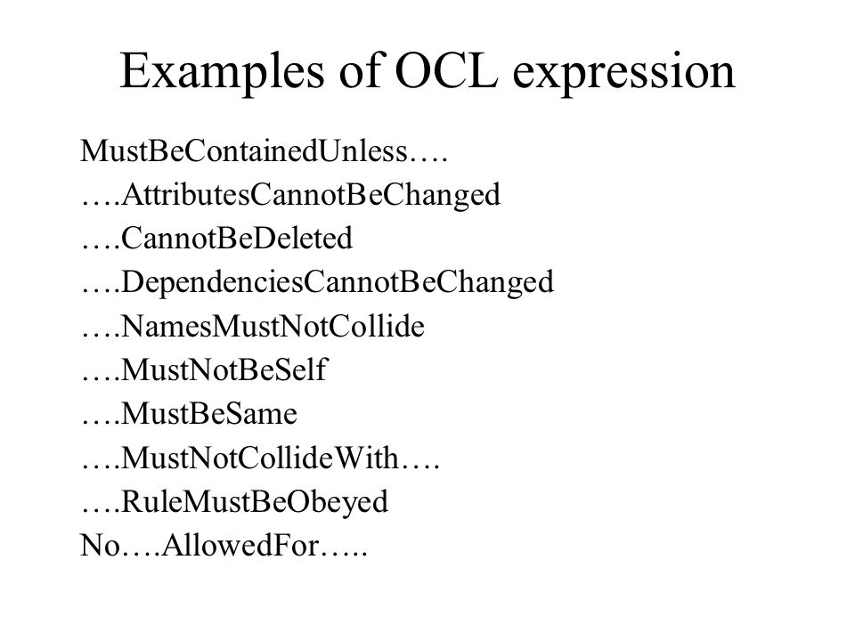 Examples of OCL expression MustBeContainedUnless…. ….AttributesCannotBeChanged ….CannotBeDeleted ….DependenciesCannotBeChanged ….NamesMustNotCollide …