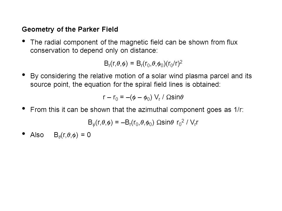 Geometry of the Parker Field The radial component of the magnetic field can be shown from flux conservation to depend only on distance: B r (r, ,  ) = B r (r 0, ,  0 )(r 0 /r) 2 By considering the relative motion of a solar wind plasma parcel and its source point, the equation for the spiral field lines is obtained: r – r 0 = –(  –  0 ) V r /  sin  From this it can be shown that the azimuthal component goes as 1/r: B  (r, ,  ) = –B r (r 0, ,  0 )  sin  r 0 2 / V r r Also B  (r, ,  ) = 0