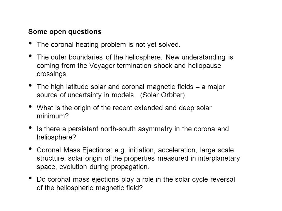 Some open questions The coronal heating problem is not yet solved. The outer boundaries of the heliosphere: New understanding is coming from the Voyag
