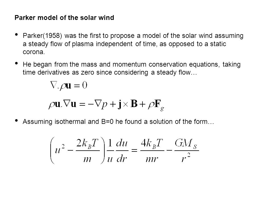 Parker model of the solar wind Parker(1958) was the first to propose a model of the solar wind assuming a steady flow of plasma independent of time, as opposed to a static corona.