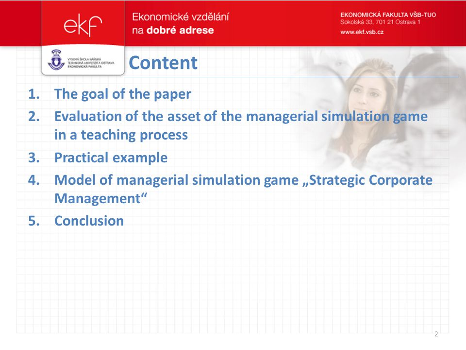 "Content 1.The goal of the paper 2.Evaluation of the asset of the managerial simulation game in a teaching process 3.Practical example 4.Model of managerial simulation game ""Strategic Corporate Management 5.Conclusion 2"