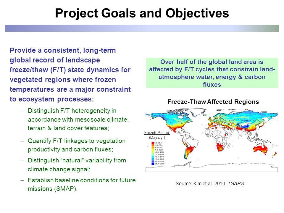 Provide a consistent, long-term global record of landscape freeze/thaw (F/T) state dynamics for vegetated regions where frozen temperatures are a major constraint to ecosystem processes:  Distinguish F/T heterogeneity in accordance with mesoscale climate, terrain & land cover features;  Quantify F/T linkages to vegetation productivity and carbon fluxes;  Distinguish natural variability from climate change signal;  Establish baseline conditions for future missions (SMAP).