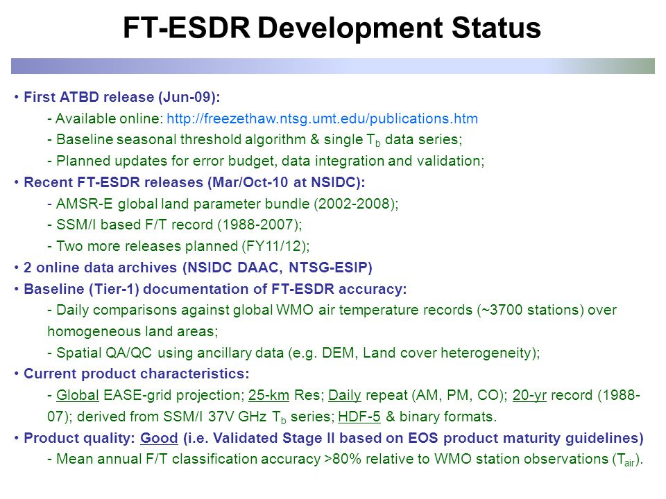 FT-ESDR Development Status First ATBD release (Jun-09): - Available online: http://freezethaw.ntsg.umt.edu/publications.htm - Baseline seasonal threshold algorithm & single T b data series; - Planned updates for error budget, data integration and validation; Recent FT-ESDR releases (Mar/Oct-10 at NSIDC): - AMSR-E global land parameter bundle (2002-2008); - SSM/I based F/T record (1988-2007); - Two more releases planned (FY11/12); 2 online data archives (NSIDC DAAC, NTSG-ESIP) Baseline (Tier-1) documentation of FT-ESDR accuracy: - Daily comparisons against global WMO air temperature records (~3700 stations) over homogeneous land areas; - Spatial QA/QC using ancillary data (e.g.