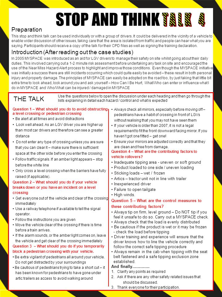 STOP AND THINK THE TALK Use the questions below to open the discussion under each heading and then go through the lists explaining in detail each hazard / control and what is expected Question 1 – What should you do to avoid obstructing a level crossing or pedestrian crossing Be alert at all times and avoid distractions Look well ahead.