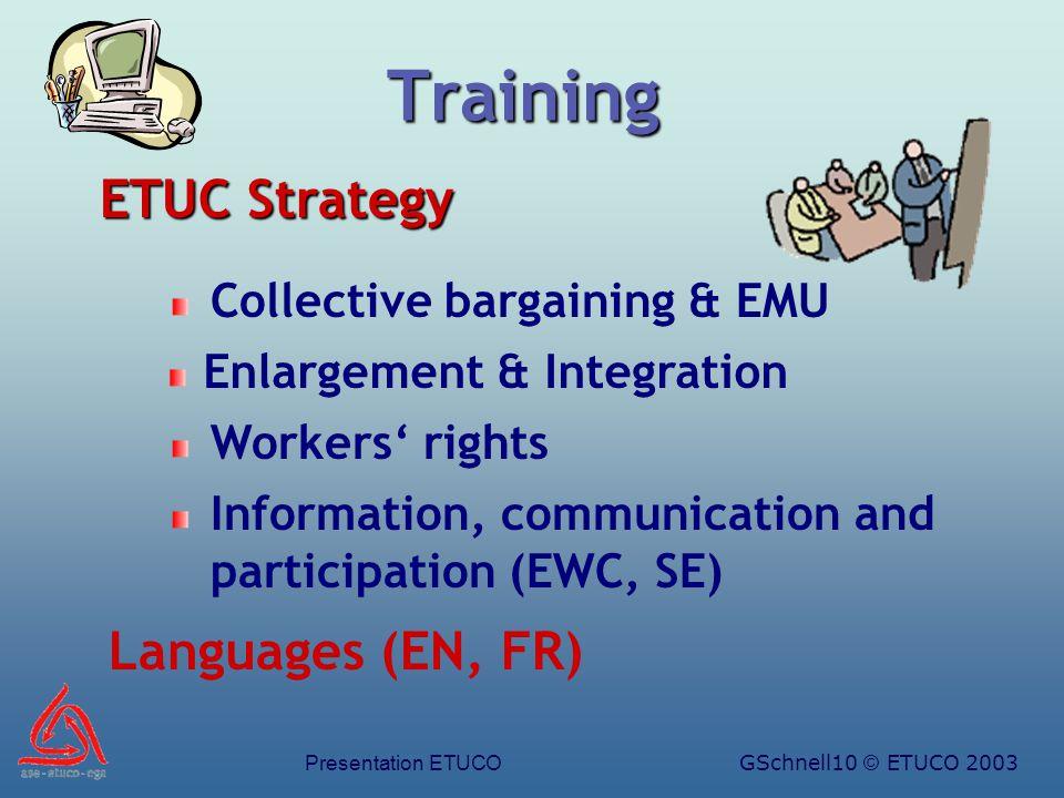 Presentation ETUCOGSchnell10 © ETUCO 2003 Training Languages (EN, FR) Workers' rights Collective bargaining & EMU Enlargement & Integration ETUC Strategy Information, communication and participation (EWC, SE)