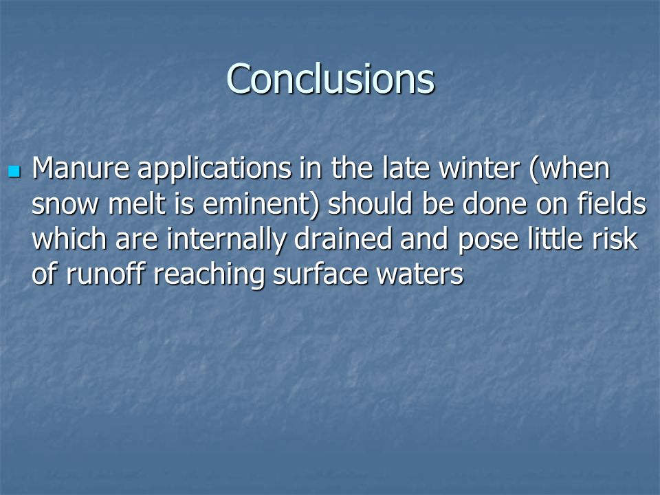 Conclusions Manure applications in the late winter (when snow melt is eminent) should be done on fields which are internally drained and pose little risk of runoff reaching surface waters Manure applications in the late winter (when snow melt is eminent) should be done on fields which are internally drained and pose little risk of runoff reaching surface waters