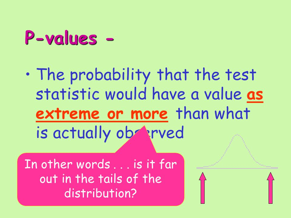 P-values - The probability that the test statistic would have a value as extreme or more than what is actually observed In other words...